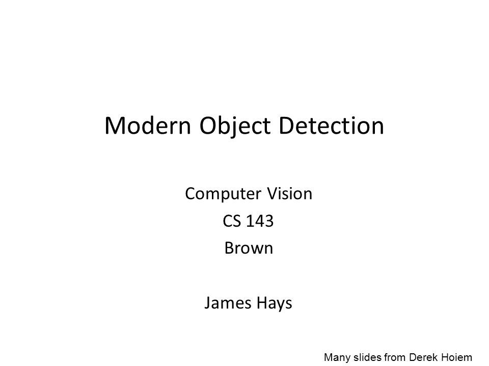 Modern Object Detection Computer Vision CS 143 Brown James Hays Many slides from Derek Hoiem