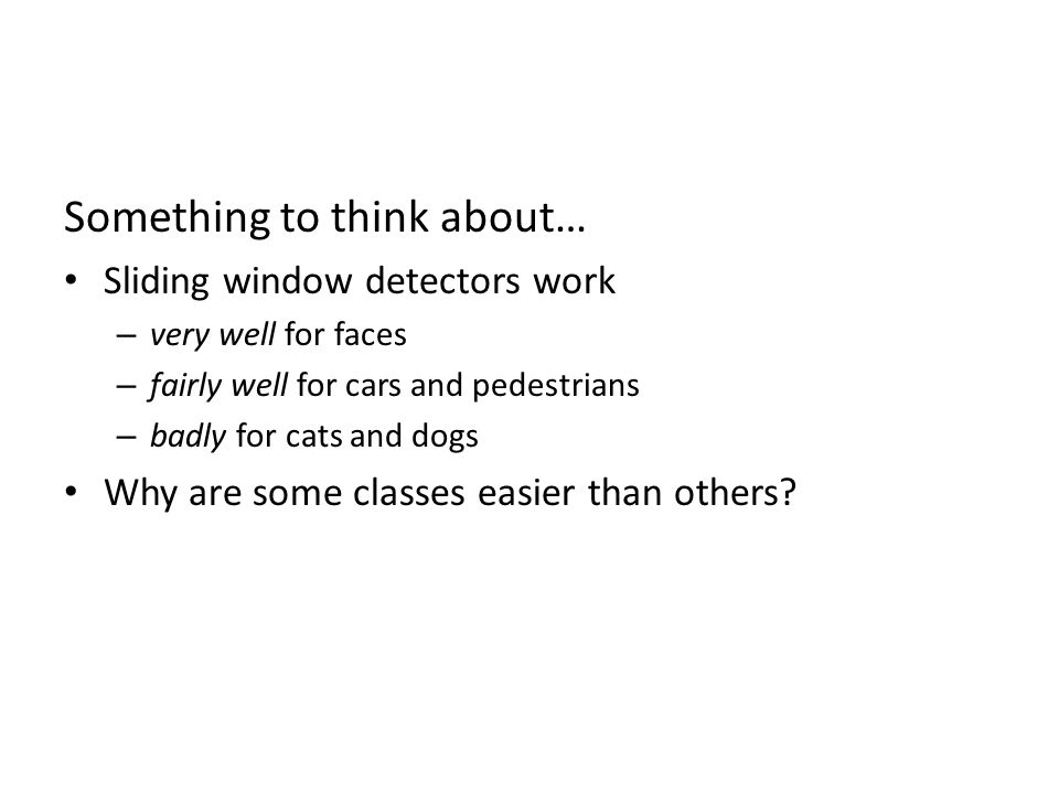 Something to think about… Sliding window detectors work – very well for faces – fairly well for cars and pedestrians – badly for cats and dogs Why are