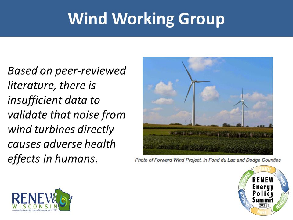 Wind Working Group Based on peer-reviewed literature, there is insufficient data to validate that noise from wind turbines directly causes adverse hea