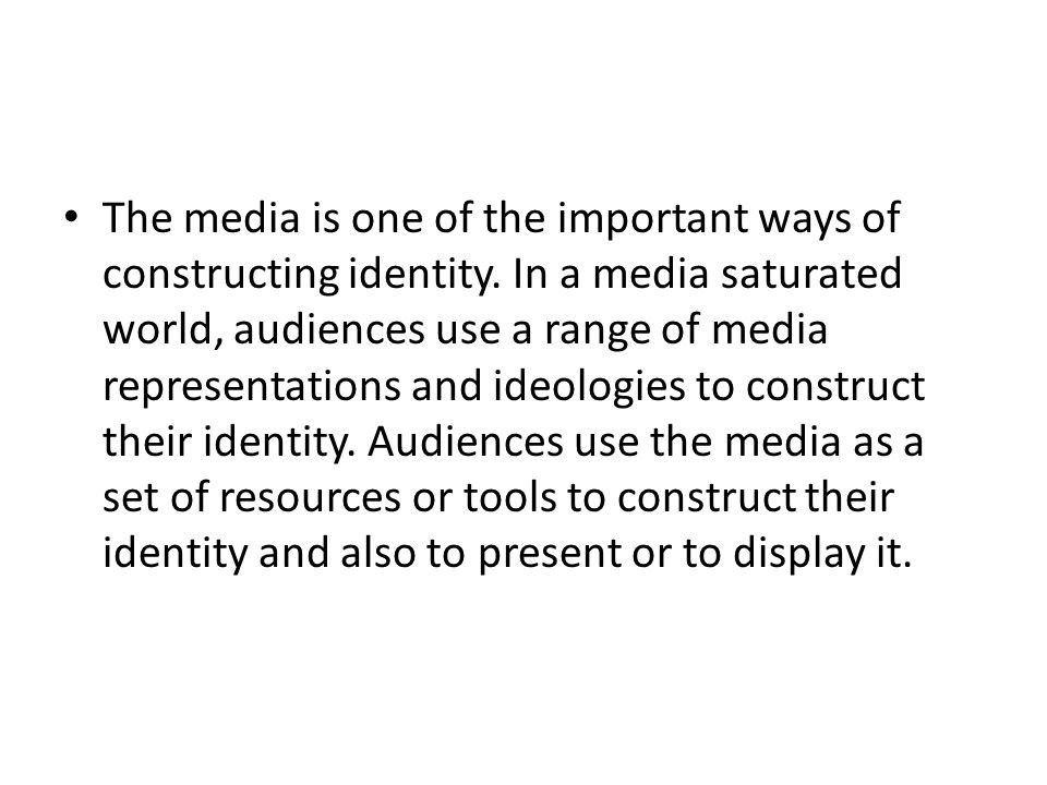 The media is one of the important ways of constructing identity. In a media saturated world, audiences use a range of media representations and ideolo