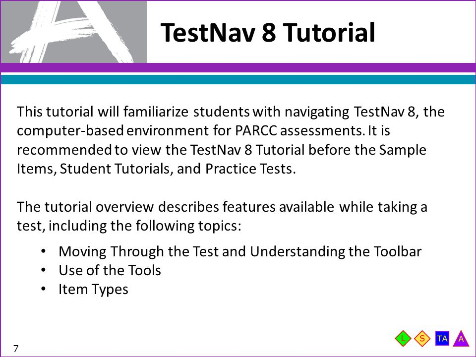 TestNav 8 Tutorial 7 This tutorial will familiarize students with navigating TestNav 8, the computer-based environment for PARCC assessments.