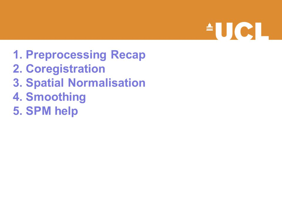 1. Preprocessing Recap 2. Coregistration 3. Spatial Normalisation 4. Smoothing 5. SPM help