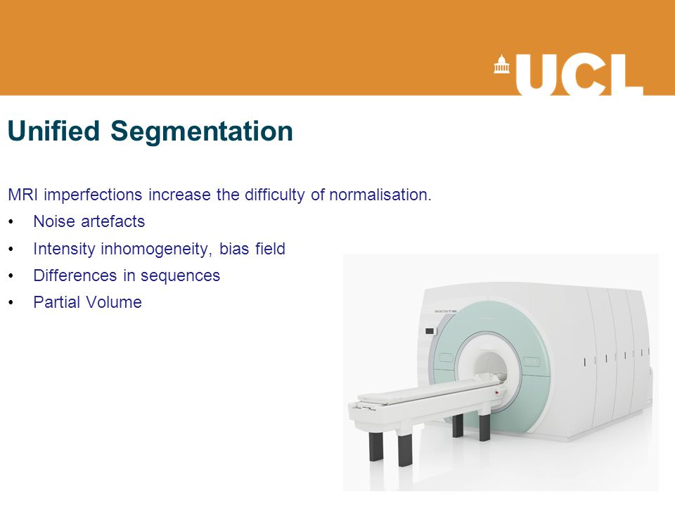 Unified Segmentation MRI imperfections increase the difficulty of normalisation. Noise artefacts Intensity inhomogeneity, bias field Differences in se