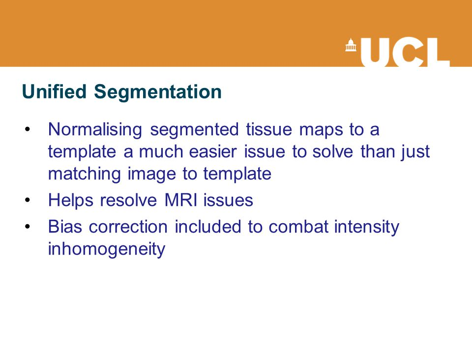 Normalising segmented tissue maps to a template a much easier issue to solve than just matching image to template Helps resolve MRI issues Bias correction included to combat intensity inhomogeneity Unified Segmentation