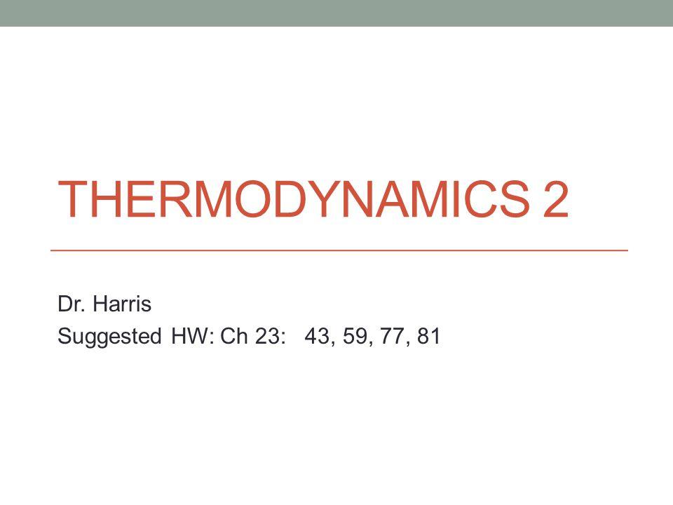 THERMODYNAMICS 2 Dr. Harris Suggested HW: Ch 23: 43, 59, 77, 81
