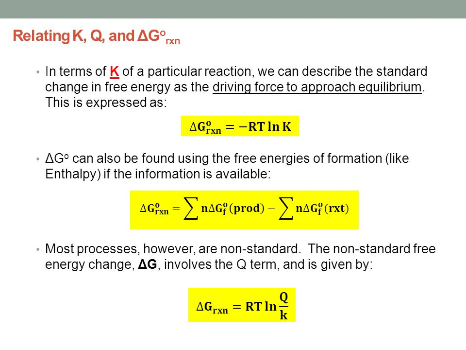 Relating K, Q, and ΔG o rxn In terms of K of a particular reaction, we can describe the standard change in free energy as the driving force to approach equilibrium.