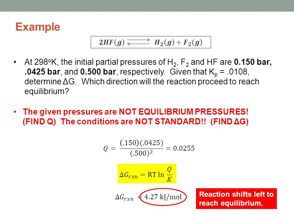 Example At 298 o K, the initial partial pressures of H 2, F 2 and HF are 0.150 bar,.0425 bar, and 0.500 bar, respectively.