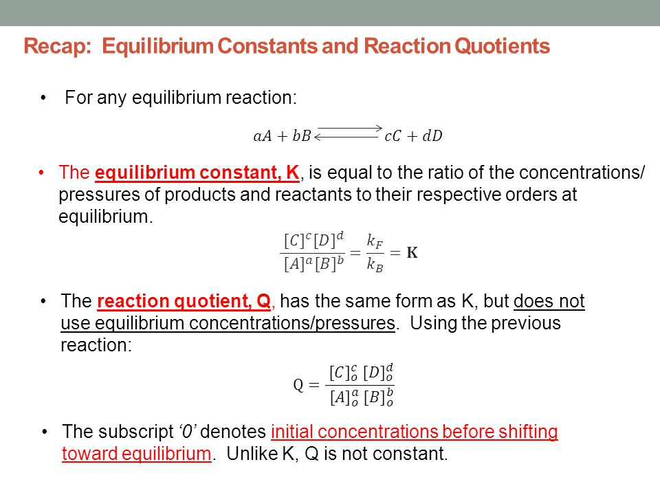Recap: Equilibrium Constants and Reaction Quotients For any equilibrium reaction: The equilibrium constant, K, is equal to the ratio of the concentrations/ pressures of products and reactants to their respective orders at equilibrium.