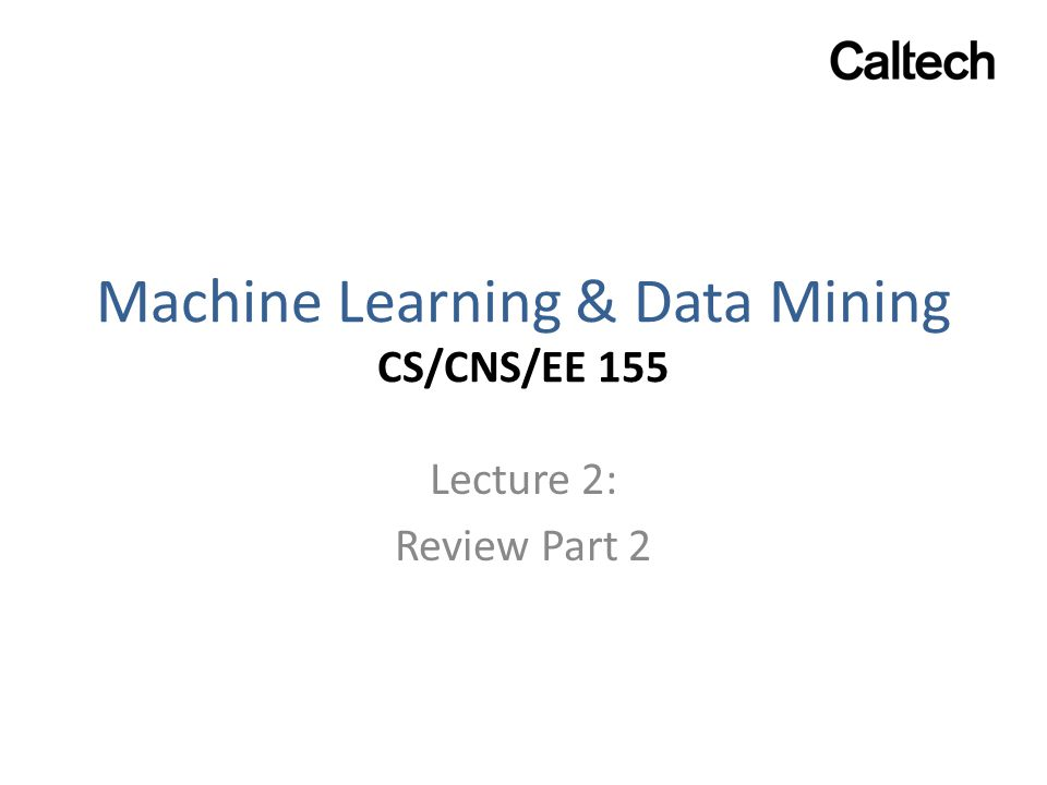 Machine Learning & Data Mining CS/CNS/EE 155 Lecture 2: Review Part 2