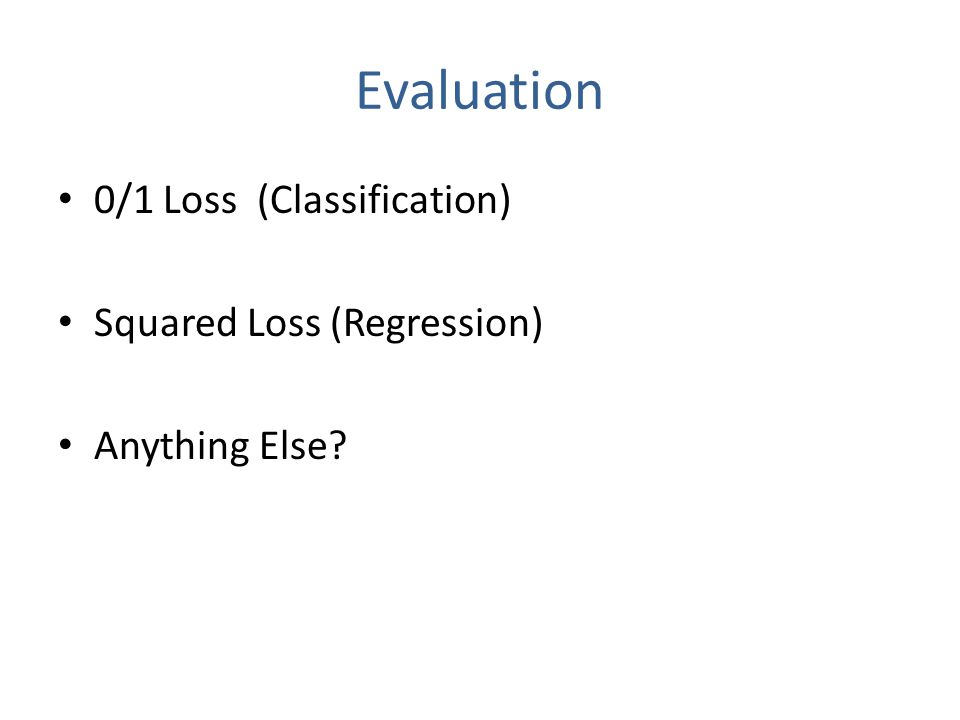 Evaluation 0/1 Loss (Classification) Squared Loss (Regression) Anything Else