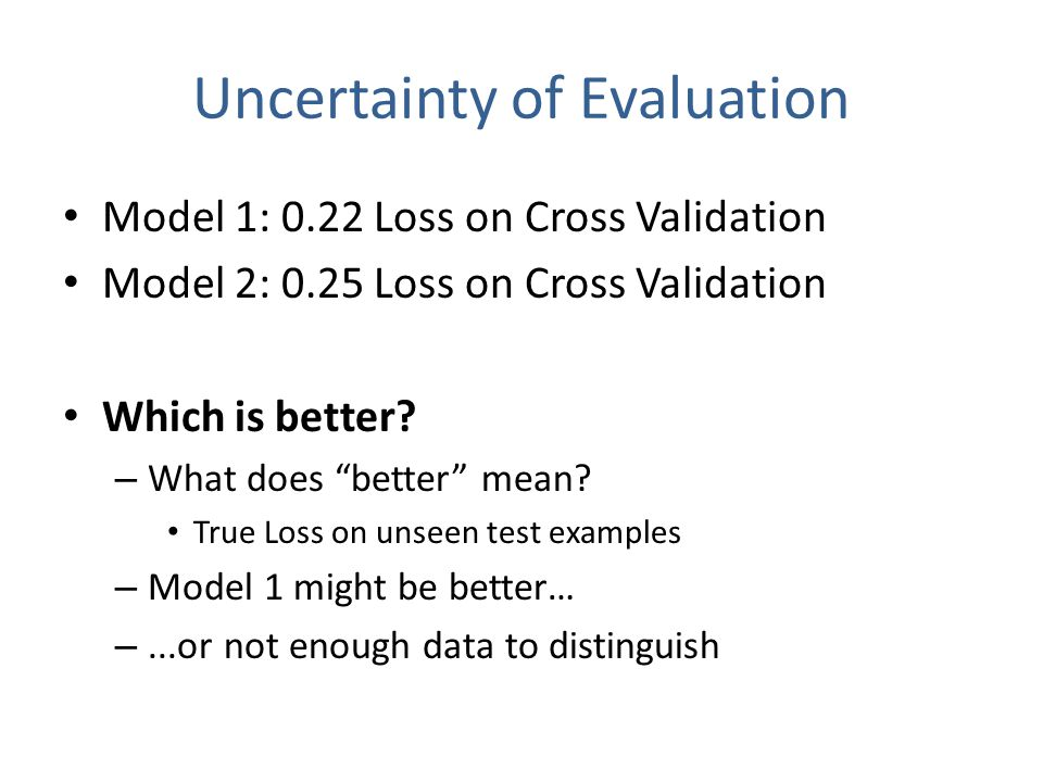 Uncertainty of Evaluation Model 1: 0.22 Loss on Cross Validation Model 2: 0.25 Loss on Cross Validation Which is better.