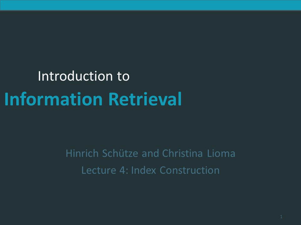 Introduction to Information Retrieval Introduction to Information Retrieval Hinrich Schütze and Christina Lioma Lecture 4: Index Construction 1