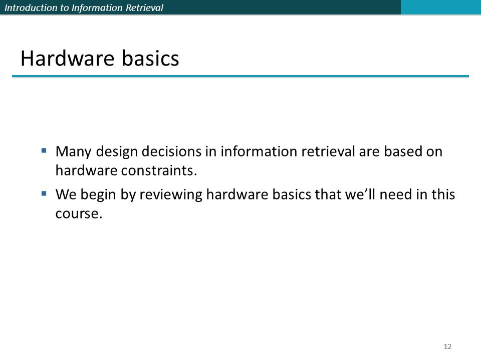 Introduction to Information Retrieval 12 Hardware basics  Many design decisions in information retrieval are based on hardware constraints.  We begi