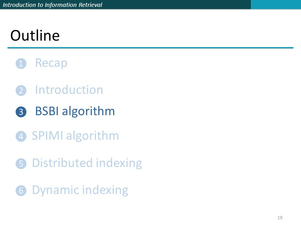 Introduction to Information Retrieval Outline ❶ Recap ❷ Introduction ❸ BSBI algorithm ❹ SPIMI algorithm ❺ Distributed indexing ❻ Dynamic indexing 18