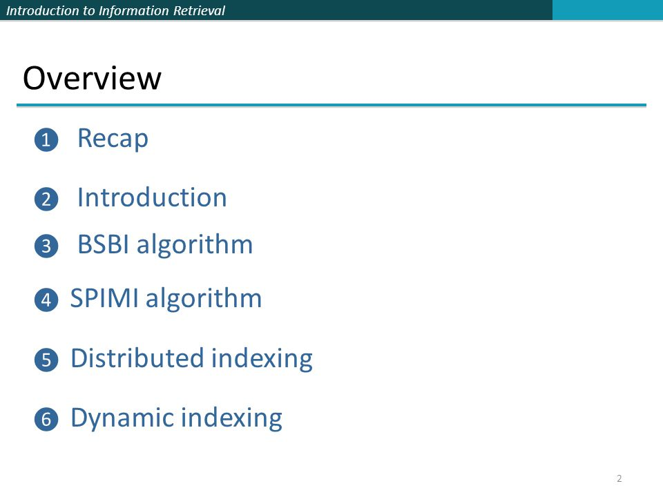 Introduction to Information Retrieval Overview ❶ Recap ❷ Introduction ❸ BSBI algorithm ❹ SPIMI algorithm ❺ Distributed indexing ❻ Dynamic indexing 2