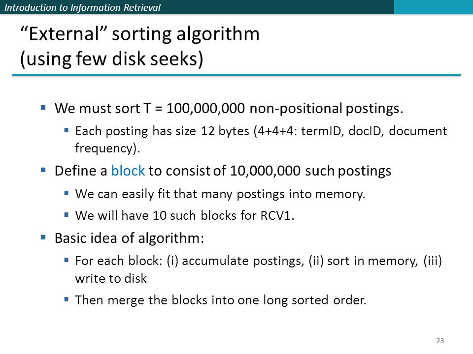 "Introduction to Information Retrieval 23 ""External"" sorting algorithm (using few disk seeks)  We must sort T = 100,000,000 non-positional postings. "