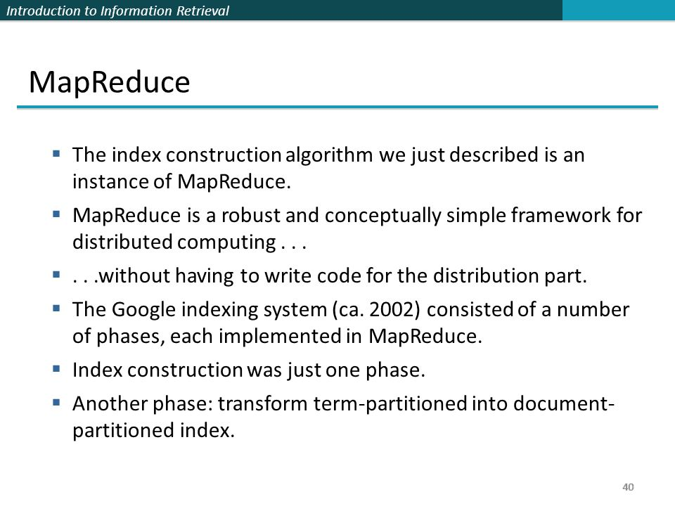 Introduction to Information Retrieval 40 MapReduce  The index construction algorithm we just described is an instance of MapReduce.  MapReduce is a