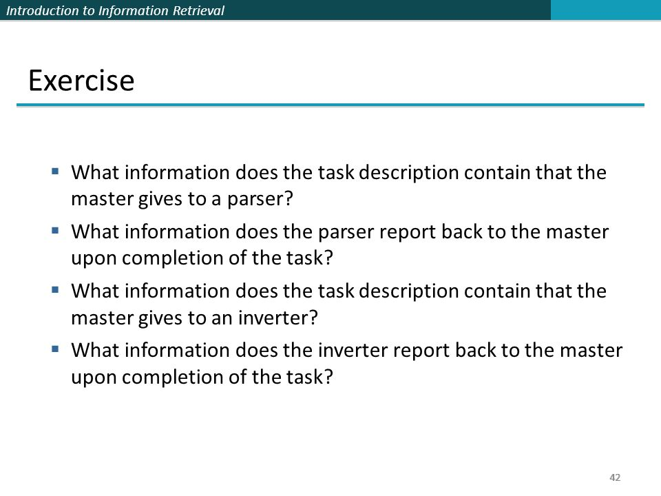 Introduction to Information Retrieval 42 Exercise  What information does the task description contain that the master gives to a parser?  What infor