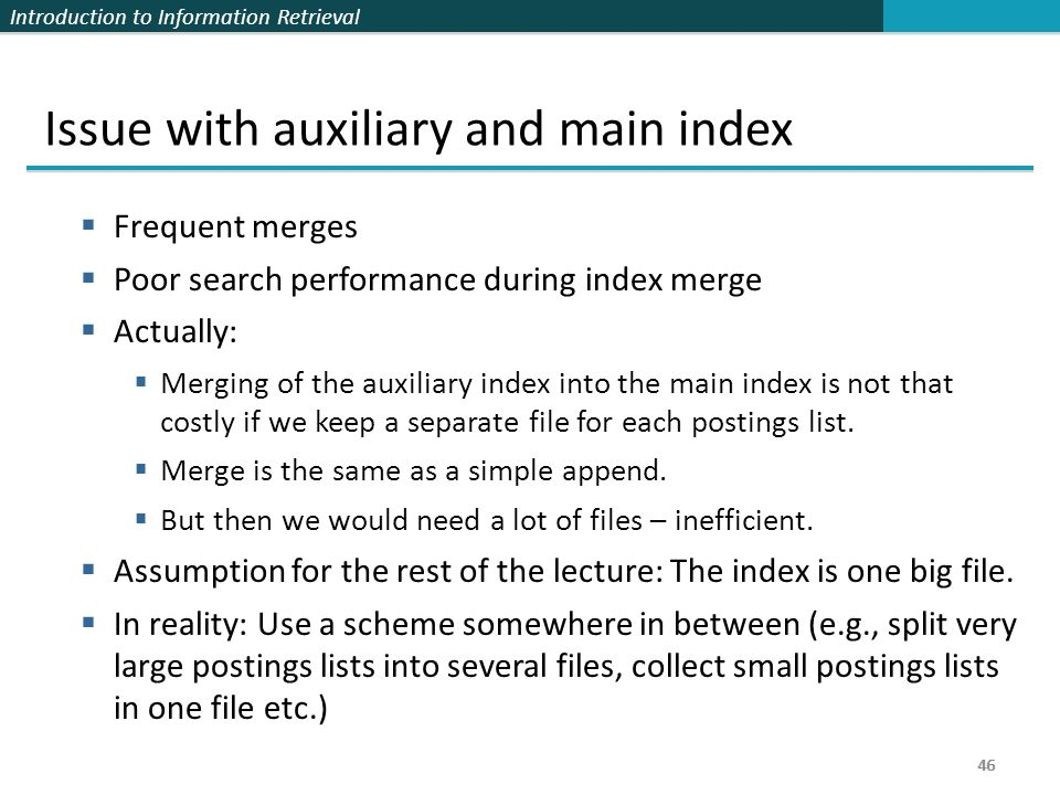 Introduction to Information Retrieval 46 Issue with auxiliary and main index  Frequent merges  Poor search performance during index merge  Actually
