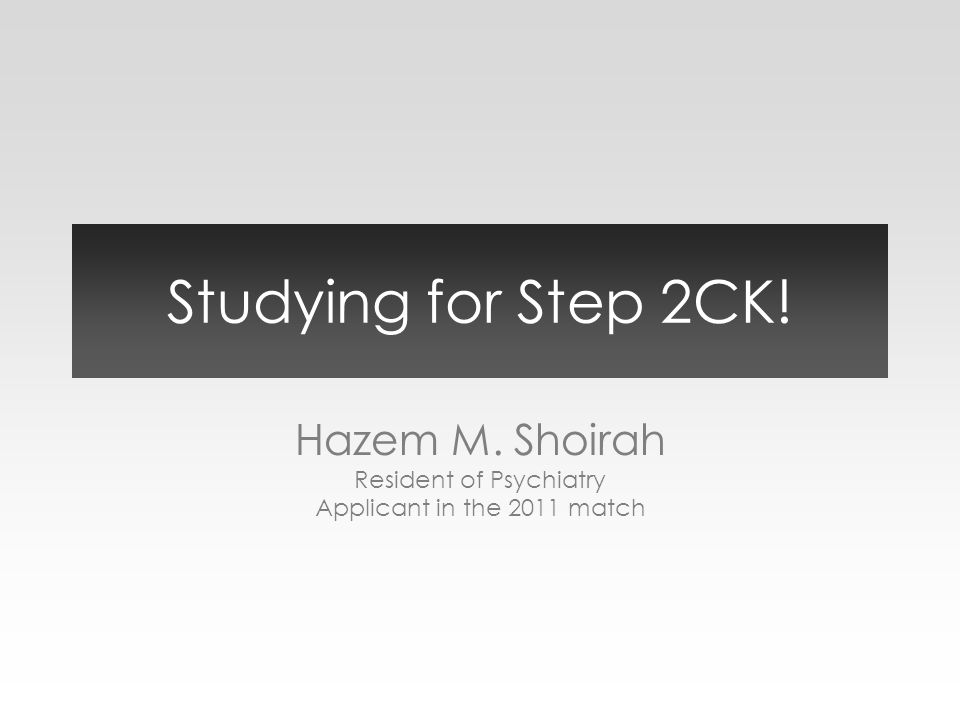 Studying for Step 2CK! Hazem M. Shoirah Resident of Psychiatry Applicant in the 2011 match