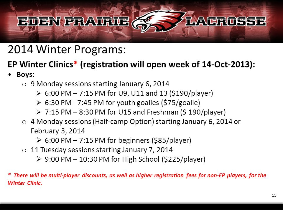 2014 Winter Programs: EP Winter Clinics* (registration will open week of 14-Oct-2013): Boys: o 9 Monday sessions starting January 6, 2014  6:00 PM – 7:15 PM for U9, U11 and 13 ($190/player)  6:30 PM - 7:45 PM for youth goalies ($75/goalie)  7:15 PM – 8:30 PM for U15 and Freshman ($ 190/player) o 4 Monday sessions (Half-camp Option) starting January 6, 2014 or February 3, 2014  6:00 PM – 7:15 PM for beginners ($85/player) o 11 Tuesday sessions starting January 7, 2014  9:00 PM – 10:30 PM for High School ($225/player) * There will be multi-player discounts, as well as higher registration fees for non-EP players, for the Winter Clinic.