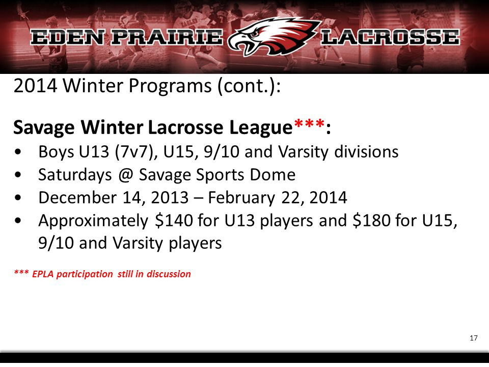 2014 Winter Programs (cont.): Savage Winter Lacrosse League***: Boys U13 (7v7), U15, 9/10 and Varsity divisions Saturdays @ Savage Sports Dome December 14, 2013 – February 22, 2014 Approximately $140 for U13 players and $180 for U15, 9/10 and Varsity players *** EPLA participation still in discussion 17