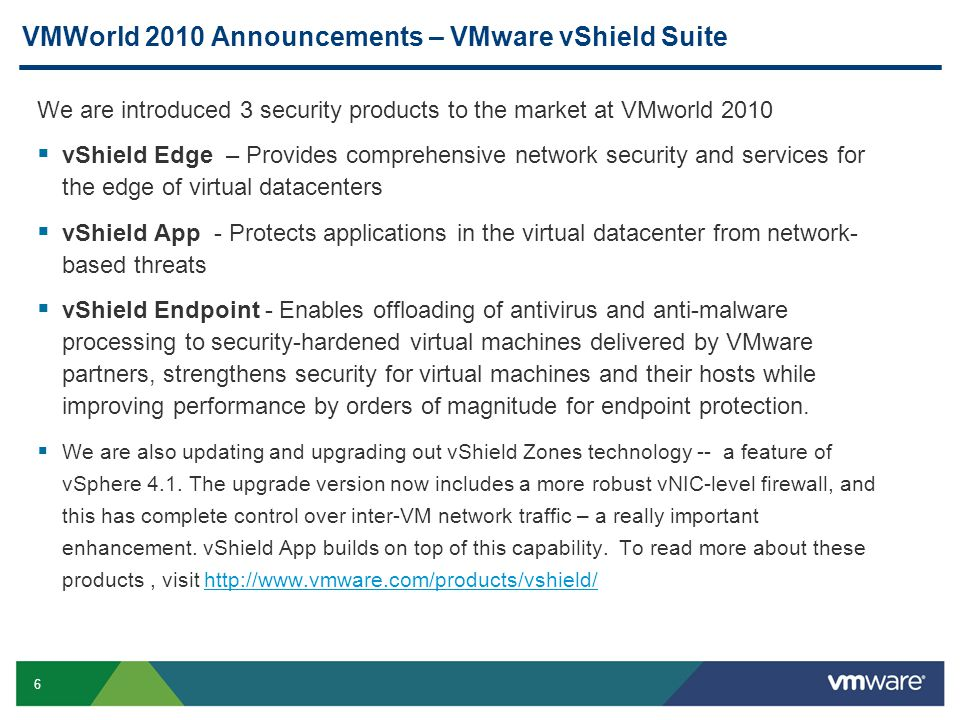 6 VMWorld 2010 Announcements – VMware vShield Suite We are introduced 3 security products to the market at VMworld 2010  vShield Edge – Provides comprehensive network security and services for the edge of virtual datacenters  vShield App - Protects applications in the virtual datacenter from network- based threats  vShield Endpoint - Enables offloading of antivirus and anti-malware processing to security-hardened virtual machines delivered by VMware partners, strengthens security for virtual machines and their hosts while improving performance by orders of magnitude for endpoint protection.