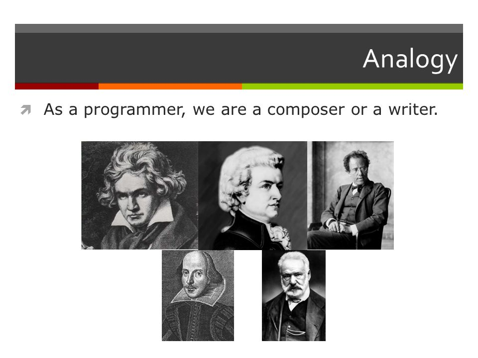 Analogy  As a programmer, we are a composer or a writer.