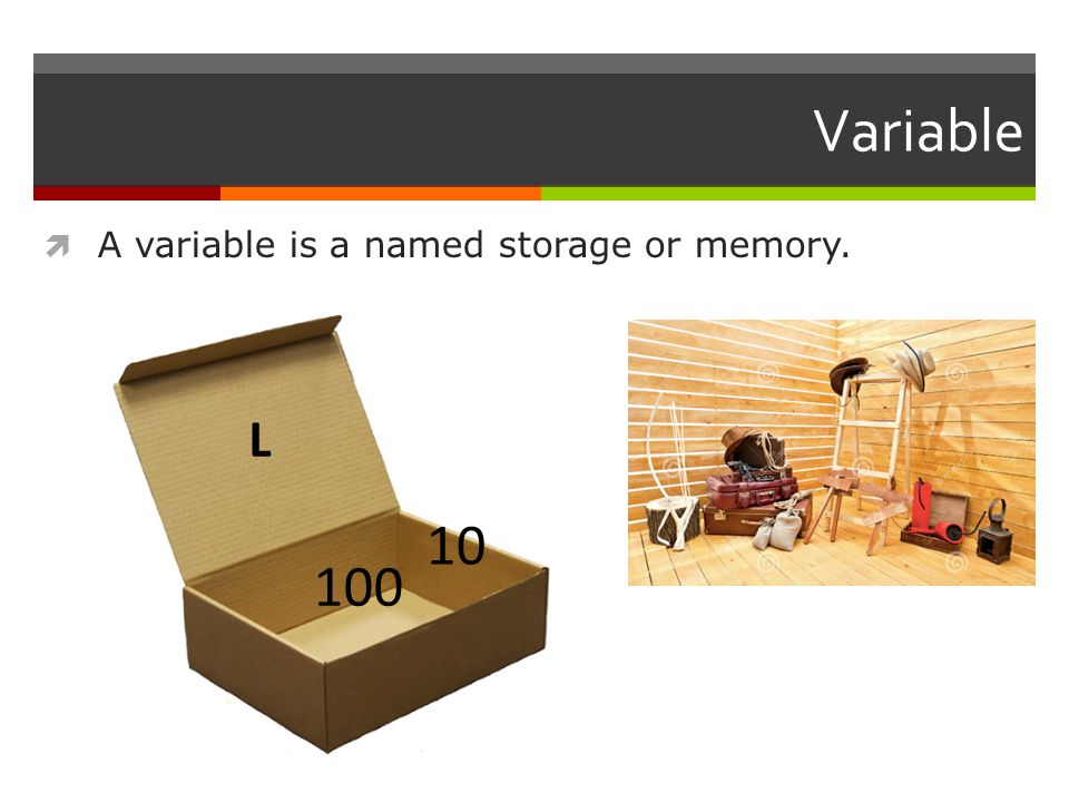 Variable  A variable is a named storage or memory. L 100 10
