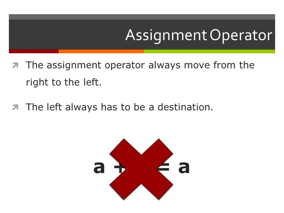 Assignment Operator  The assignment operator always move from the right to the left.
