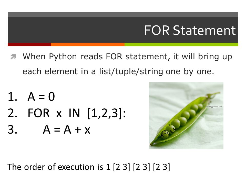 FOR Statement  When Python reads FOR statement, it will bring up each element in a list/tuple/string one by one.