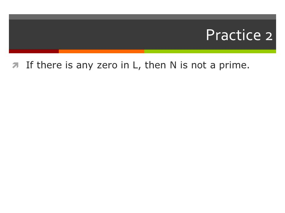 Practice 2  If there is any zero in L, then N is not a prime.