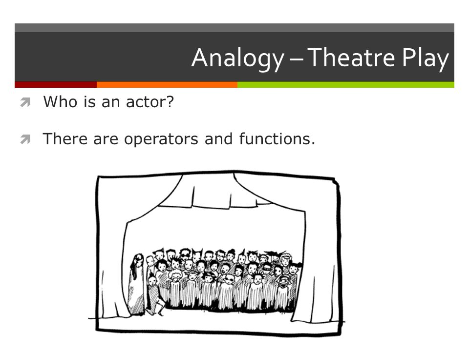 Analogy – Theatre Play  Who is an actor  There are operators and functions.