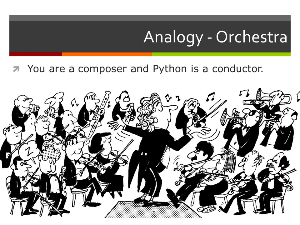 Analogy - Orchestra  You are a composer and Python is a conductor.