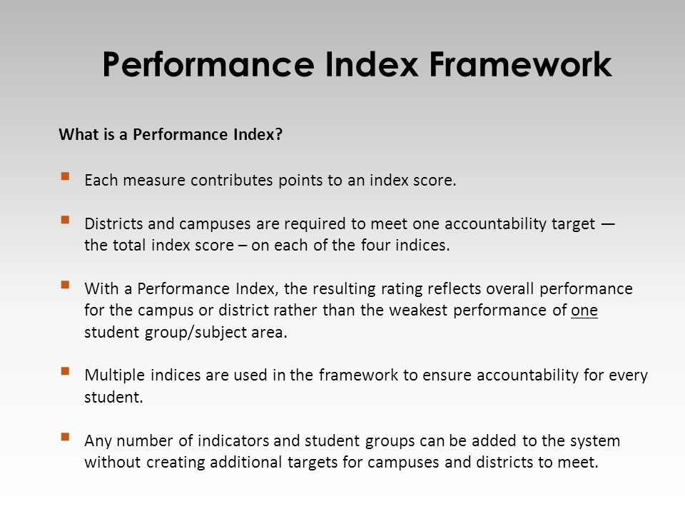 Performance Index Framework 4 What is a Performance Index?  Each measure contributes points to an index score.  Districts and campuses are required