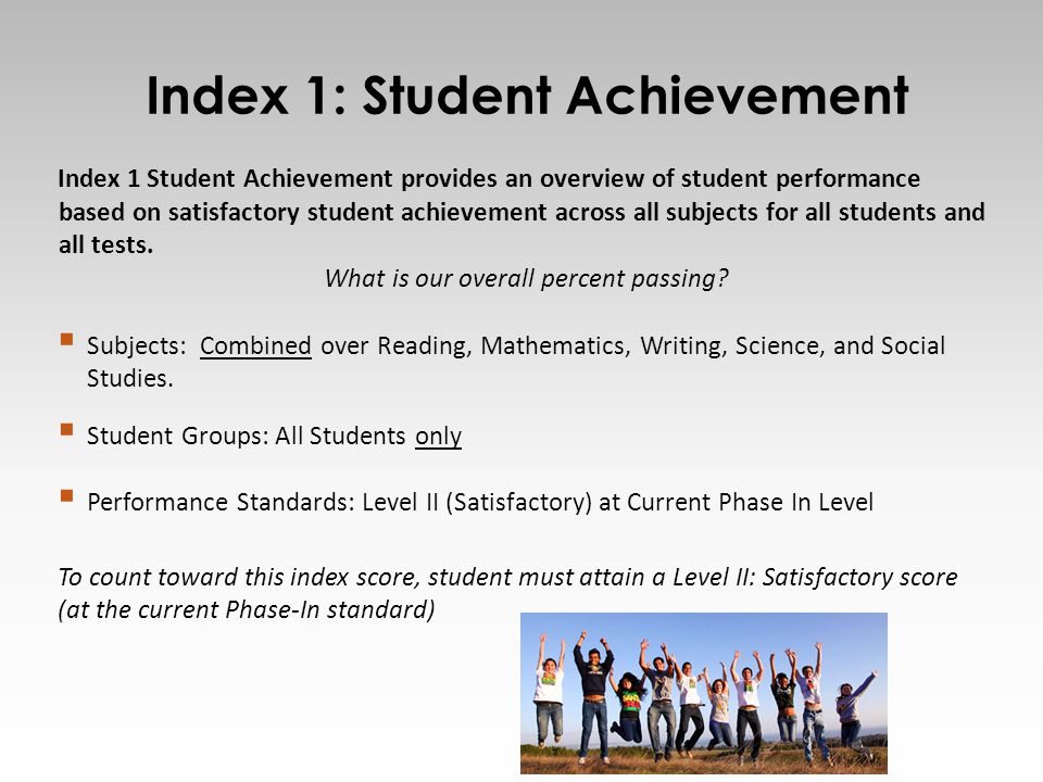 Index 1: Student Achievement 7 Index 1 Student Achievement provides an overview of student performance based on satisfactory student achievement across all subjects for all students and all tests.