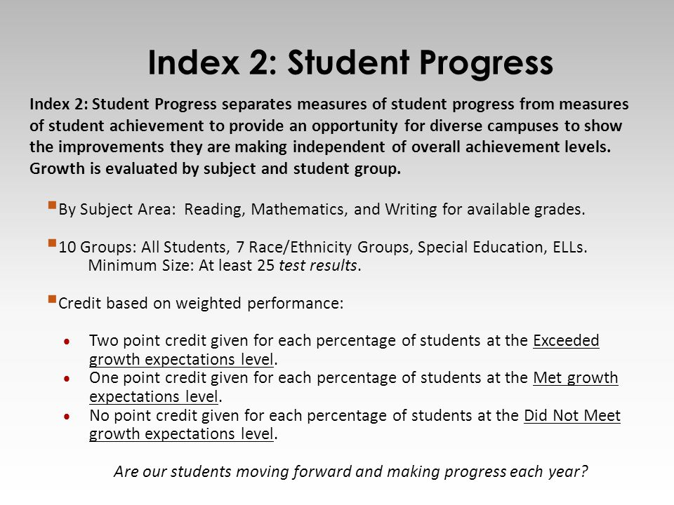 9 Index 2: Student Progress separates measures of student progress from measures of student achievement to provide an opportunity for diverse campuses to show the improvements they are making independent of overall achievement levels.