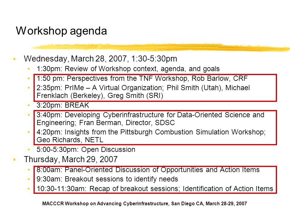 MACCCR Workshop on Advancing Cyberinfrastructure, San Diego CA, March 28-29, 2007 Workshop agenda Wednesday, March 28, 2007, 1:30-5:30pm 1:30pm: Review of Workshop context, agenda, and goals 1:50 pm: Perspectives from the TNF Workshop, Rob Barlow, CRF 2:35pm: PrIMe – A Virtual Organization; Phil Smith (Utah), Michael Frenklach (Berkeley), Greg Smith (SRI) 3:20pm: BREAK 3:40pm: Developing Cyberinfrastructure for Data-Oriented Science and Engineering; Fran Berman, Director, SDSC 4:20pm: Insights from the Pittsburgh Combustion Simulation Workshop; Geo Richards, NETL 5:00-5:30pm: Open Discussion Thursday, March 29, 2007 8:00am: Panel-Oriented Discussion of Opportunities and Action Items 9:30am: Breakout sessions to identify needs 10:30-11:30am: Recap of breakout sessions; Identification of Action Items