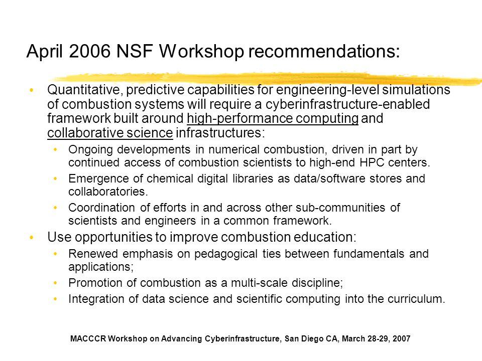 MACCCR Workshop on Advancing Cyberinfrastructure, San Diego CA, March 28-29, 2007 April 2006 NSF Workshop recommendations: Quantitative, predictive capabilities for engineering-level simulations of combustion systems will require a cyberinfrastructure-enabled framework built around high-performance computing and collaborative science infrastructures: Ongoing developments in numerical combustion, driven in part by continued access of combustion scientists to high-end HPC centers.