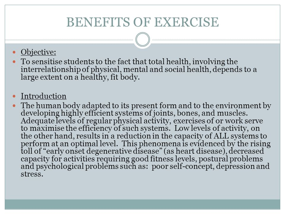 BENEFITS OF EXERCISE Objective: To sensitise students to the fact that total health, involving the interrelationship of physical, mental and social health, depends to a large extent on a healthy, fit body.