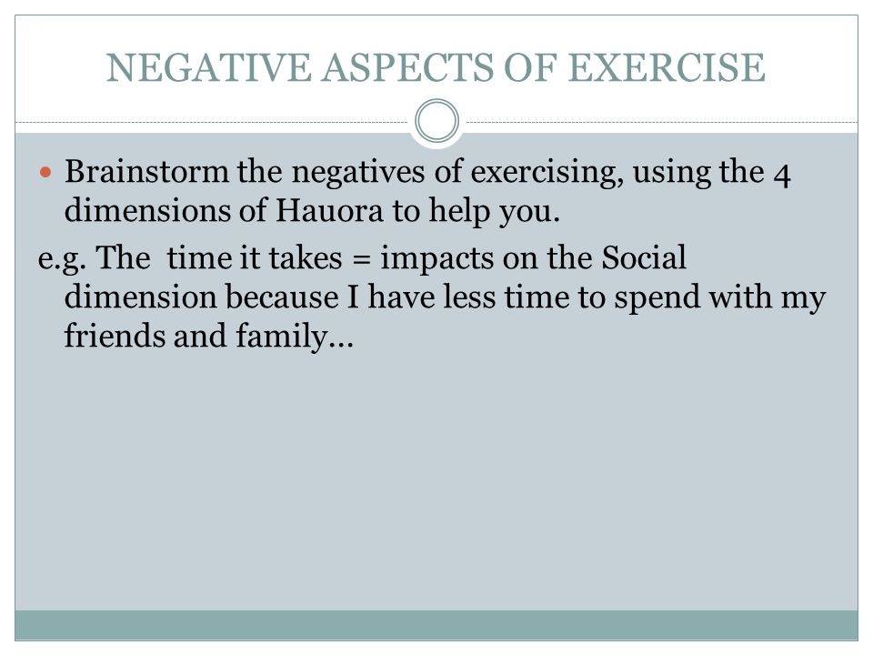 NEGATIVE ASPECTS OF EXERCISE Brainstorm the negatives of exercising, using the 4 dimensions of Hauora to help you.