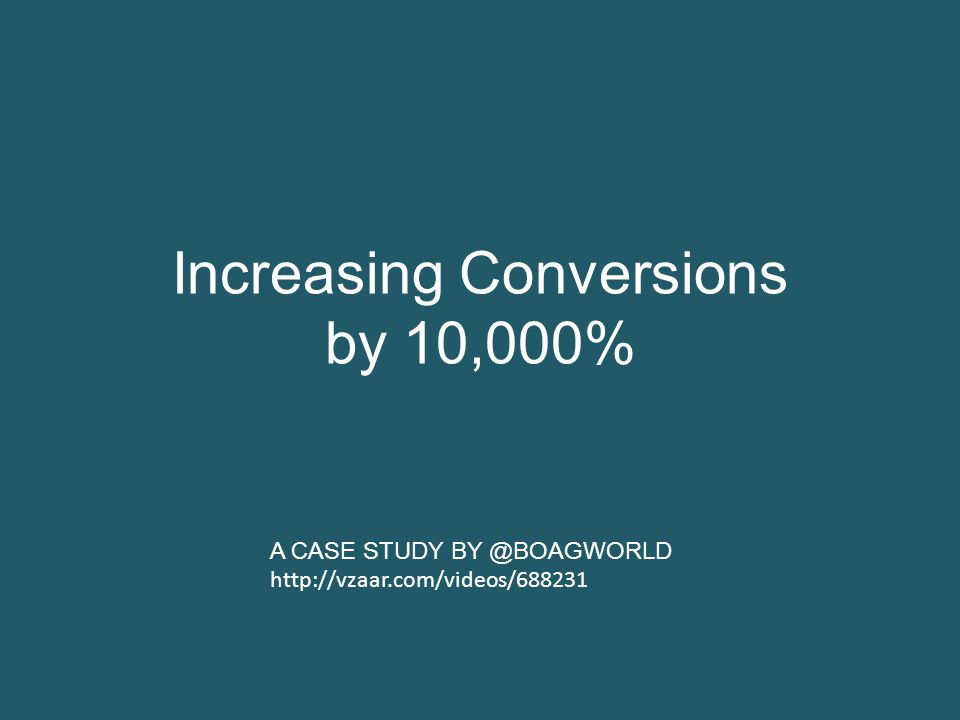 Increasing Conversions by 10,000% A CASE STUDY BY @BOAGWORLD http://vzaar.com/videos/688231
