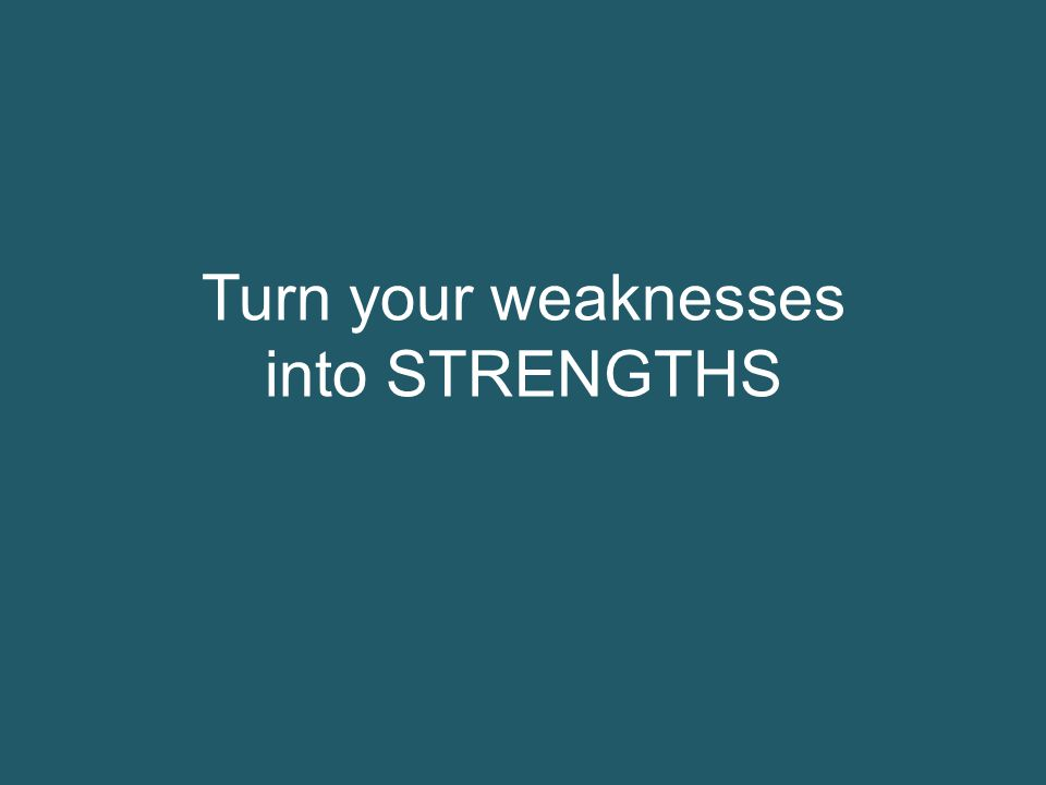 Turn your weaknesses into STRENGTHS