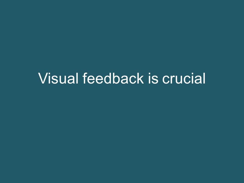 Visual feedback is crucial