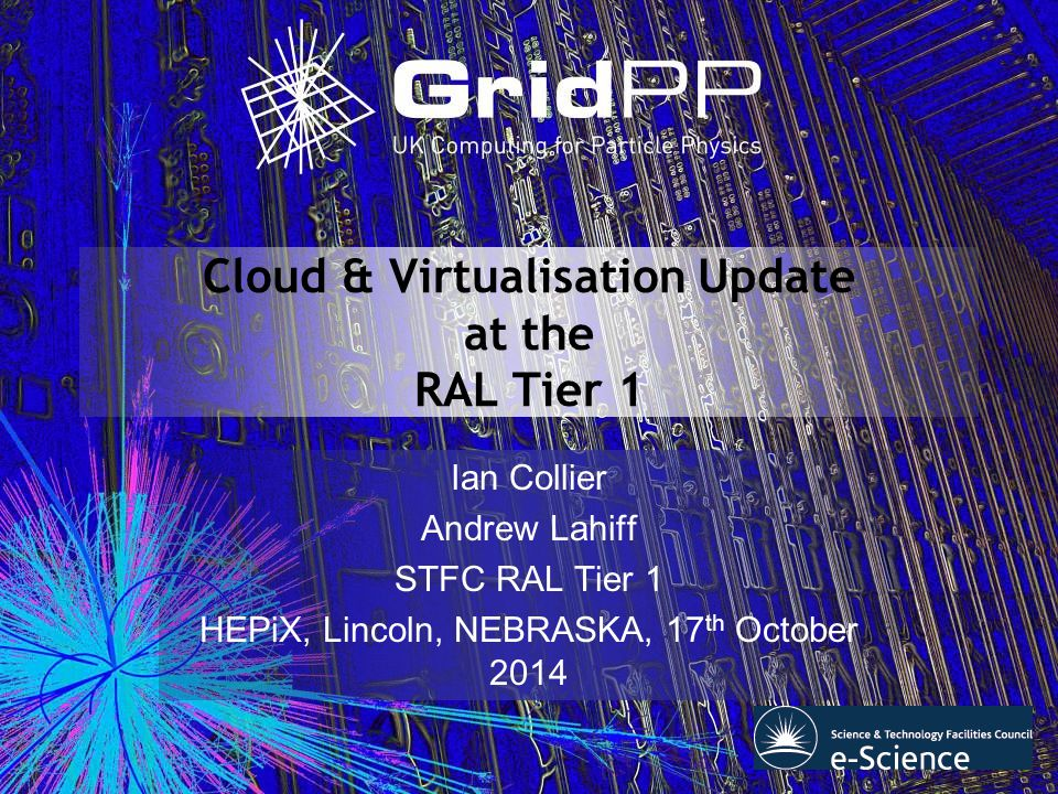 Cloud & Virtualisation Update at the RAL Tier 1 Ian Collier Andrew Lahiff STFC RAL Tier 1 HEPiX, Lincoln, NEBRASKA, 17 th October 2014