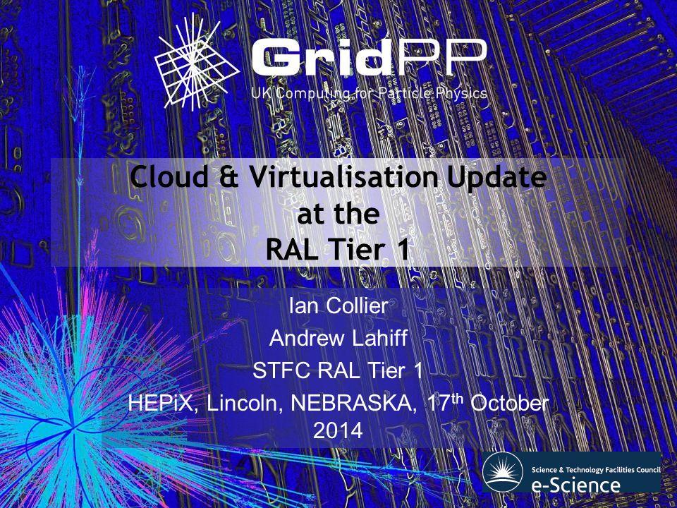 Virtualisation @ RAL Tier 1 Recap Hyper-V Across STFC Scientific Computing Department Cloud Batch farm related virtualisation