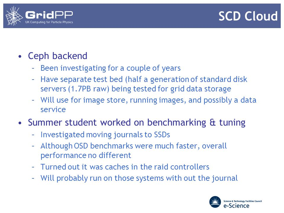 SCD Cloud Ceph backend –Been investigating for a couple of years –Have separate test bed (half a generation of standard disk servers (1.7PB raw) being tested for grid data storage –Will use for image store, running images, and possibly a data service Summer student worked on benchmarking & tuning –Investigated moving journals to SSDs –Although OSD benchmarks were much faster, overall performance no different –Turned out it was caches in the raid controllers –Will probably run on those systems with out the journal