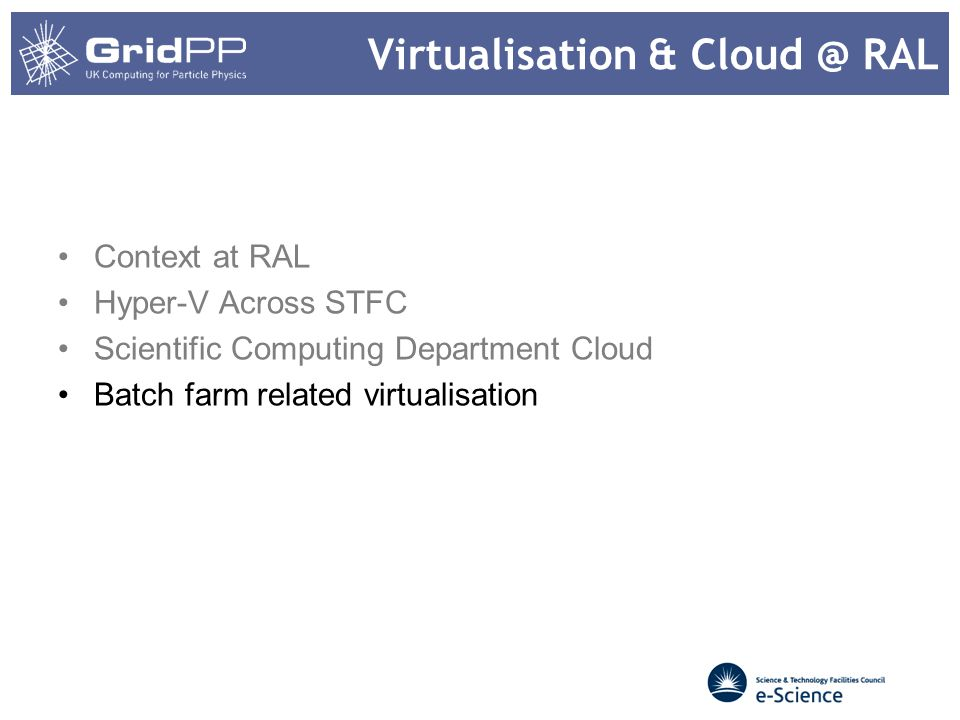Virtualisation & Cloud @ RAL Context at RAL Hyper-V Across STFC Scientific Computing Department Cloud Batch farm related virtualisation