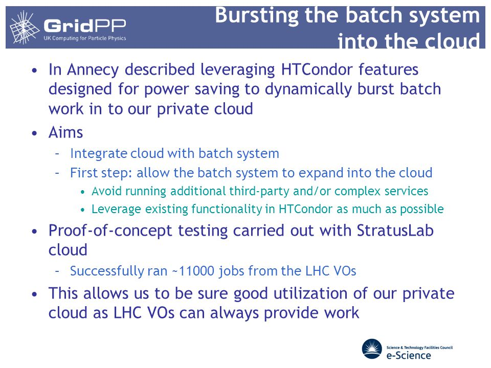 Bursting the batch system into the cloud In Annecy described leveraging HTCondor features designed for power saving to dynamically burst batch work in to our private cloud Aims –Integrate cloud with batch system –First step: allow the batch system to expand into the cloud Avoid running additional third-party and/or complex services Leverage existing functionality in HTCondor as much as possible Proof-of-concept testing carried out with StratusLab cloud –Successfully ran ~11000 jobs from the LHC VOs This allows us to be sure good utilization of our private cloud as LHC VOs can always provide work
