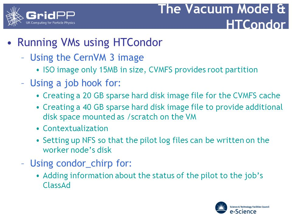 The Vacuum Model & HTCondor Running VMs using HTCondor –Using the CernVM 3 image ISO image only 15MB in size, CVMFS provides root partition –Using a job hook for: Creating a 20 GB sparse hard disk image file for the CVMFS cache Creating a 40 GB sparse hard disk image file to provide additional disk space mounted as /scratch on the VM Contextualization Setting up NFS so that the pilot log files can be written on the worker node's disk –Using condor_chirp for: Adding information about the status of the pilot to the job's ClassAd